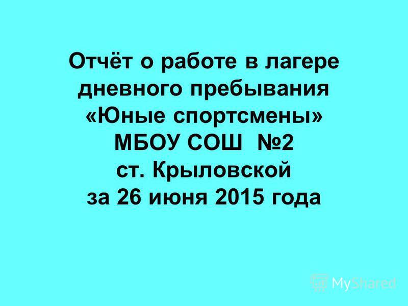 Отчёт о работе в лагере дневного пребывания «Юные спортсмены» МБОУ СОШ 2 ст. Крыловской за 26 июня 2015 года