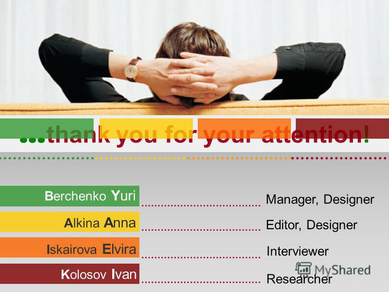 Berchenko Yuri Alkina Anna Kolosov Ivan Iskairova Elvira … thank you for your attention! Manager, Designer Editor, Designer Researcher Interviewer