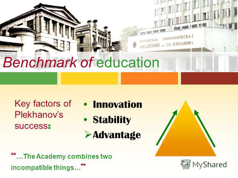 Benchmark of education Key factors of Plekhanovs success : …The Academy combines two incompatible things… Innovation Stability Advantage