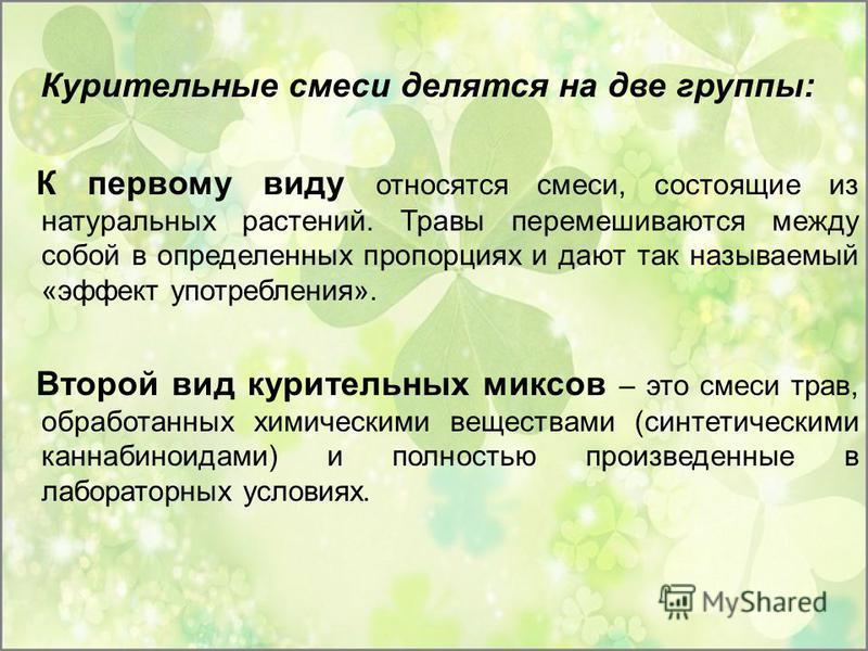 Курительные смеси делятся на две группы: К первому виду относятся смеси, состоящие из натуральных растений. Травы перемешиваются между собой в определенных пропорциях и дают так называемый «эффект употребления». Второй вид курительных миксов – это см