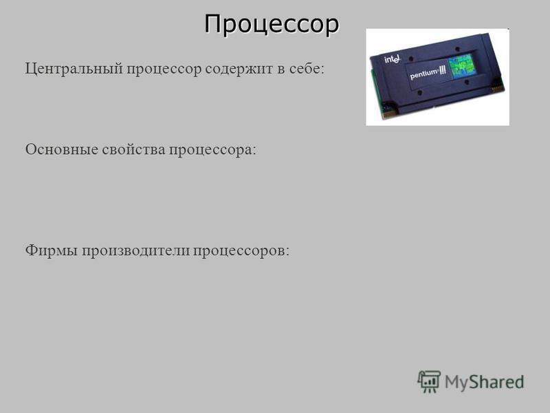 Процессор Центральный процессор содержит в себе: Основные свойства процессора: Фирмы производители процессоров: