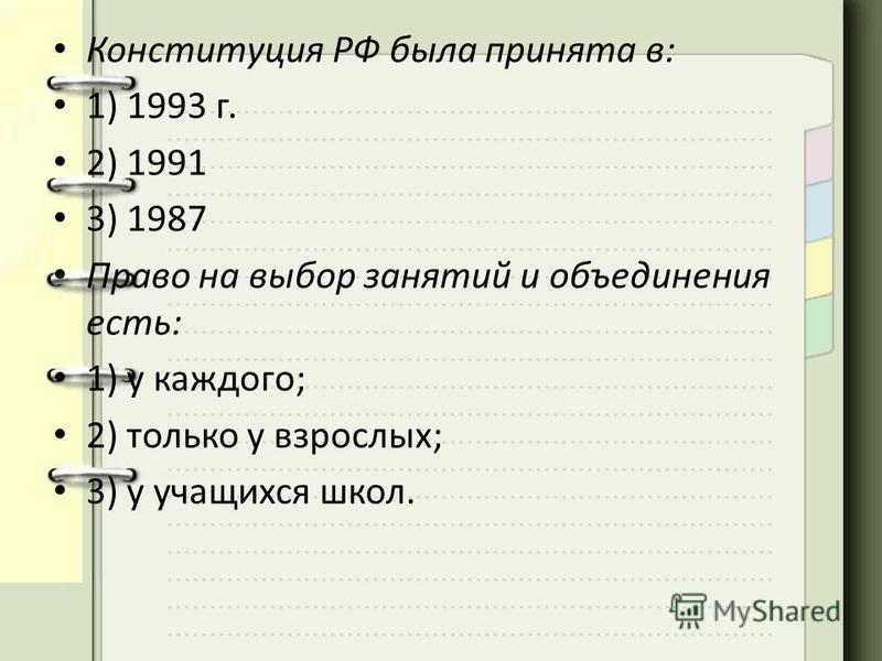 Конституция РФ была принята в: 1) 1993 г. 2) 1991 3) 1987 Право на выбор занятий и объединения есть: 1) у каждого; 2) только у взрослых; 3) у учащихся школ.