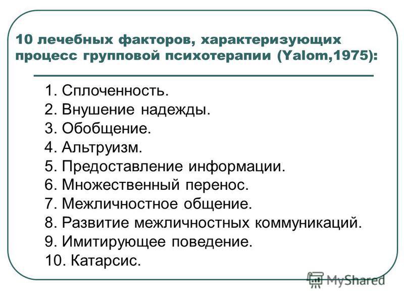 10 лечебных факторов, характеризующих процесс групповой психотерапии (Yalom,1975): 1. Сплоченность. 2. Внушение надежды. 3. Обобщение. 4. Альтруизм. 5. Предоставление информации. 6. Множественный перенос. 7. Межличностное общение. 8. Развитие межличн