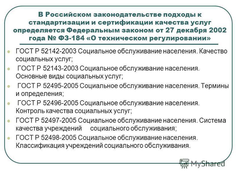 В Российском законодательстве подходы к стандартизации и сертификации качества услуг определяется Федеральным законом от 27 декабря 2002 года ФЗ-184 «О техническом регулировании» ГОСТ Р 52142-2003 Социальное обслуживание населения. Качество социальны