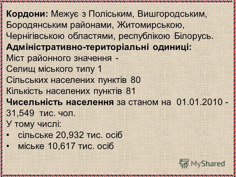 Кордони: Межує з Поліським, Вишгородським, Бородянським районами, Житомирською, Чернігівською областями, республікою Білорусь. Адміністративно-територіальні одиниці: Міст районного значення - Селищ міського типу 1 Сільських населених пунктів 80 Кільк