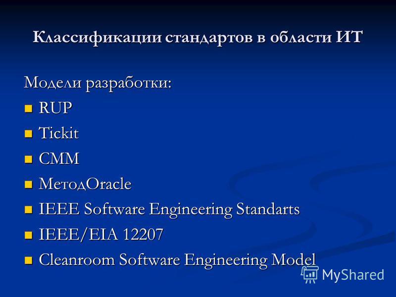 Классификации стандартов в области ИТ Модели разработки: RUP RUP Tickit Tickit CMM CMM МетодOracle МетодOracle IEEE Software Engineering Standarts IEEE Software Engineering Standarts IEEE/EIA 12207 IEEE/EIA 12207 Cleanroom Software Engineering Model