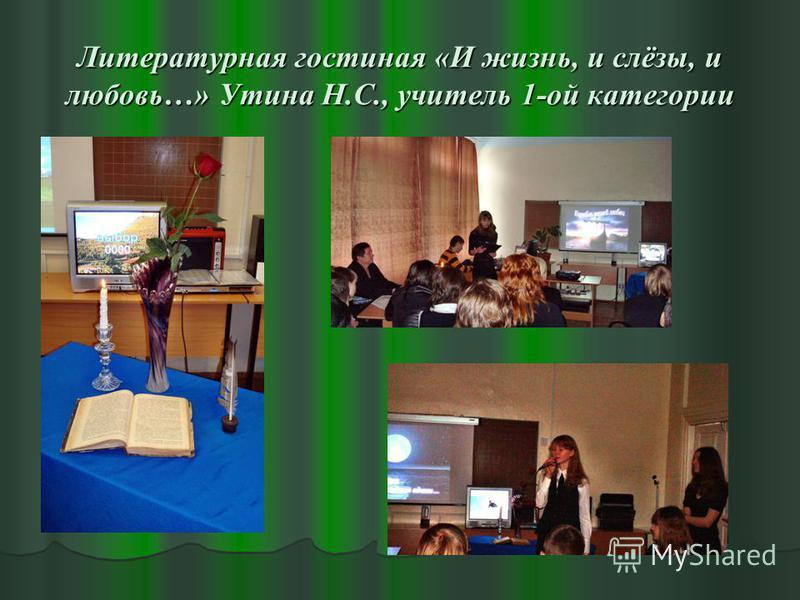 Литературная гостиная «И жизнь, и слёзы, и любовь…» Утина Н.С., учитель 1-ой категории