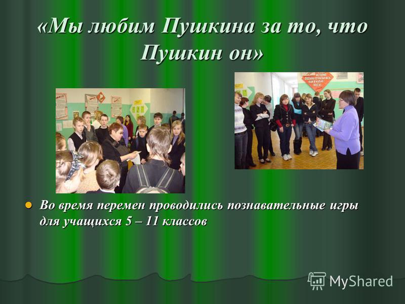 «Мы любим Пушкина за то, что Пушкин он» Во время перемен проводились познавательные игры для учащихся 5 – 11 классов Во время перемен проводились познавательные игры для учащихся 5 – 11 классов