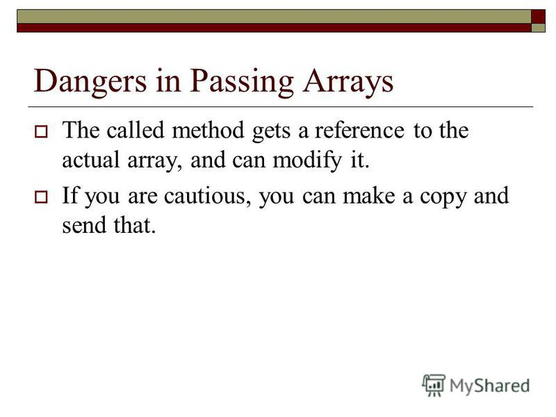 Dangers in Passing Arrays The called method gets a reference to the actual array, and can modify it. If you are cautious, you can make a copy and send that.
