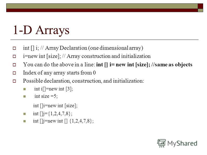 1-D Arrays int [] i; // Array Declaration (one dimensional array) i=new int [size]; // Array construction and initialization You can do the above in a line: int [] i= new int [size]; //same as objects Index of any array starts from 0 Possible declara