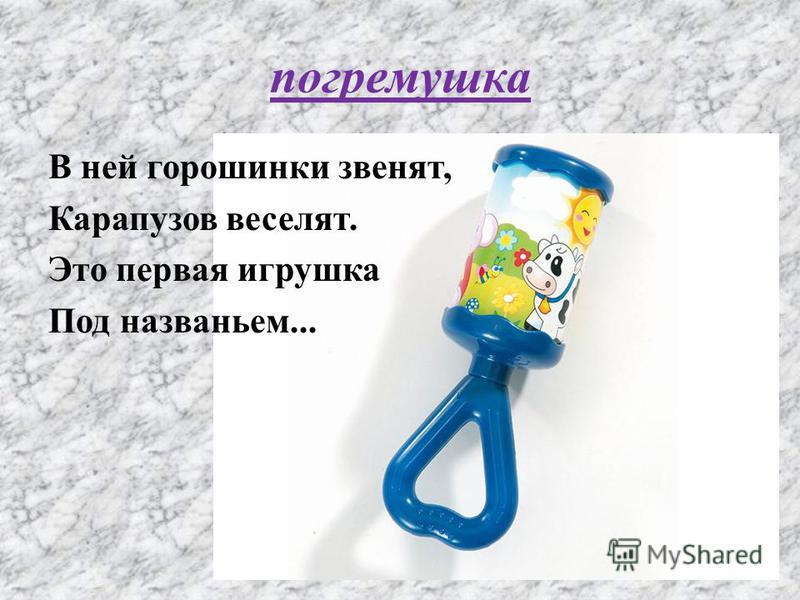 погремушка В ней горошинки звенят, Карапузов веселят. Это первая игрушка Под названьем...