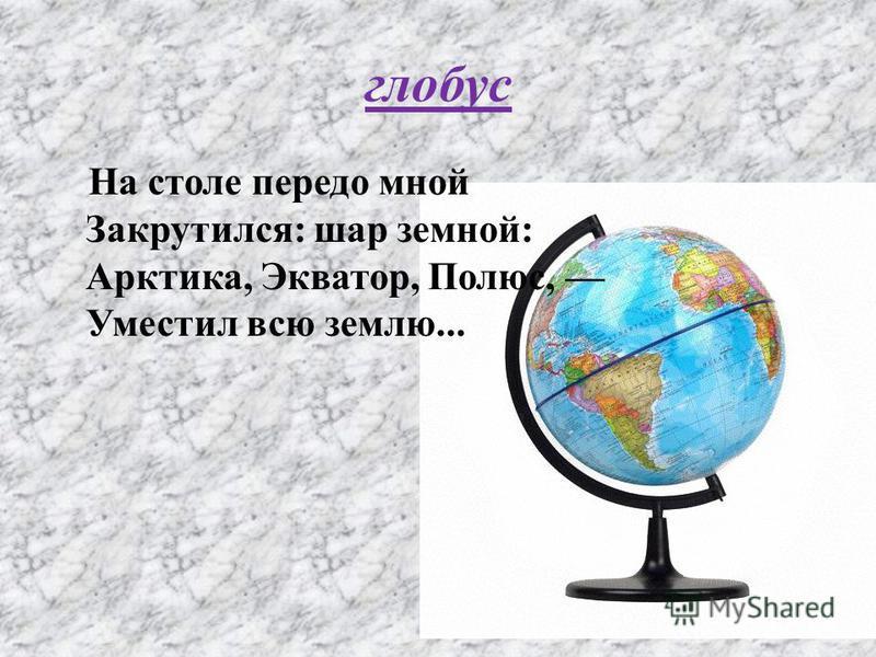 глобус На столе передо мной Закрутился: шар земной: Арктика, Экватор, Полюс, Уместил всю землю...