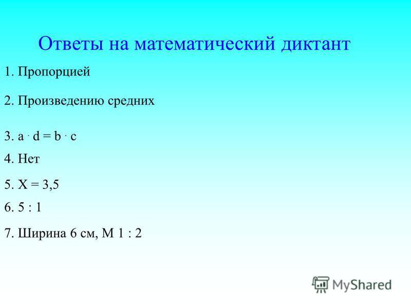Ответы на математический диктант 7. Ширина 6 см, М 1 : 2 1. Пропорцией 2. Произведению средних 3. a. d = b. c 4. Нет 5. Х = 3,5 6. 5 : 1