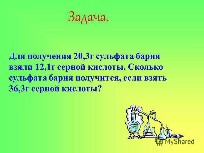 Задача. Для получения 20,3 г сульфата бария взяли 12,1 г серной кислоты. Сколько сульфата бария получится, если взять 36,3 г серной кислоты?