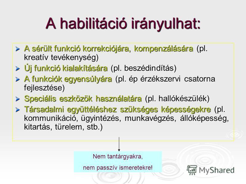 A habilitáció irányulhat: A sérült funkció korrekciójára, kompenzálására (pl. kreatív tevékenység) A sérült funkció korrekciójára, kompenzálására (pl. kreatív tevékenység) Új funkció kialakítására (pl. beszédindítás) Új funkció kialakítására (pl. bes
