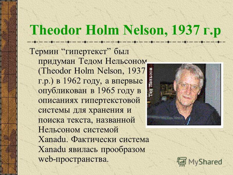 Theodor Holm Nelson, 1937 г.р Термин гипертекст был придуман Тедом Нельсоном (Theodor Holm Nelson, 1937 г.р.) в 1962 году, а впервые опубликован в 1965 году в описаниях гипертекстовой системы для хранения и поиска текста, названной Нельсоном системой