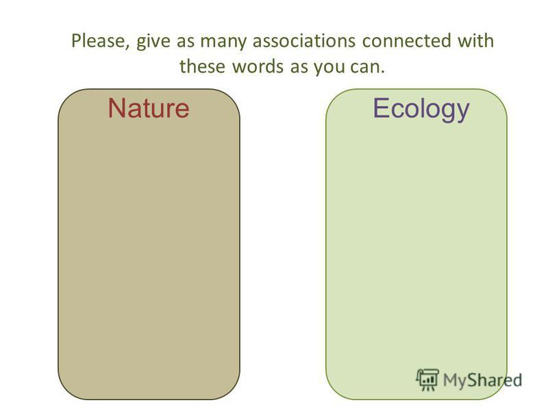 Please, give as many associations connected with these words as you can. NatureEcology