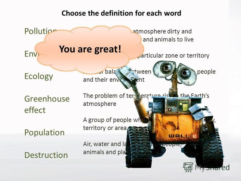 Choose the definition for each word Pollution Environment Ecology Greenhouse effect Population Destruction Making water, air, atmosphere dirty and dangerous for people and animals to live Destroying of some particular zone or territory Natural balanc