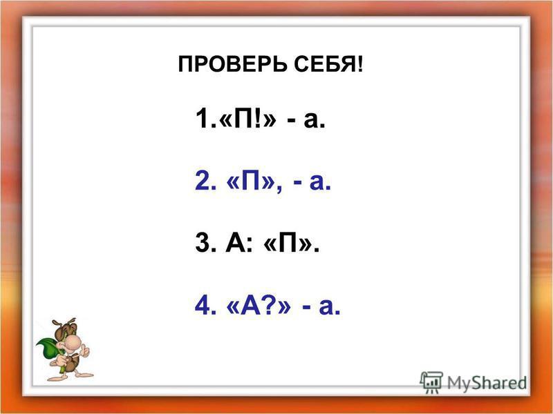 ПРОВЕРЬ СЕБЯ! 1.«П!» - а. 2. «П», - а. 3. А: «П». 4. «А?» - а.