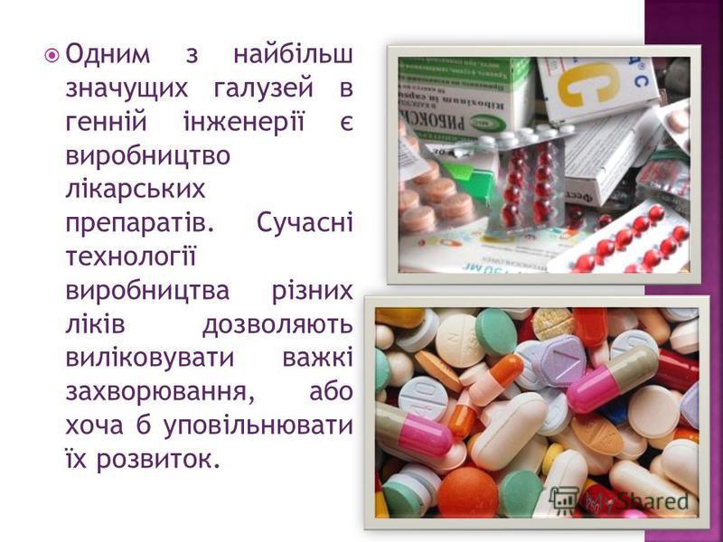 Одним з найбільш значущих галузей в генній інженерії є виробництво лікарських препаратів. Сучасні технології виробництва різних ліків дозволяють виліковувати важкі захворювання, або хоча б уповільнювати їх розвиток.