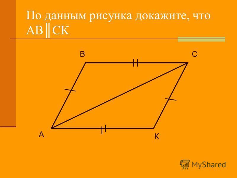 По данным рисунка докажите, что АВСК А ВС К