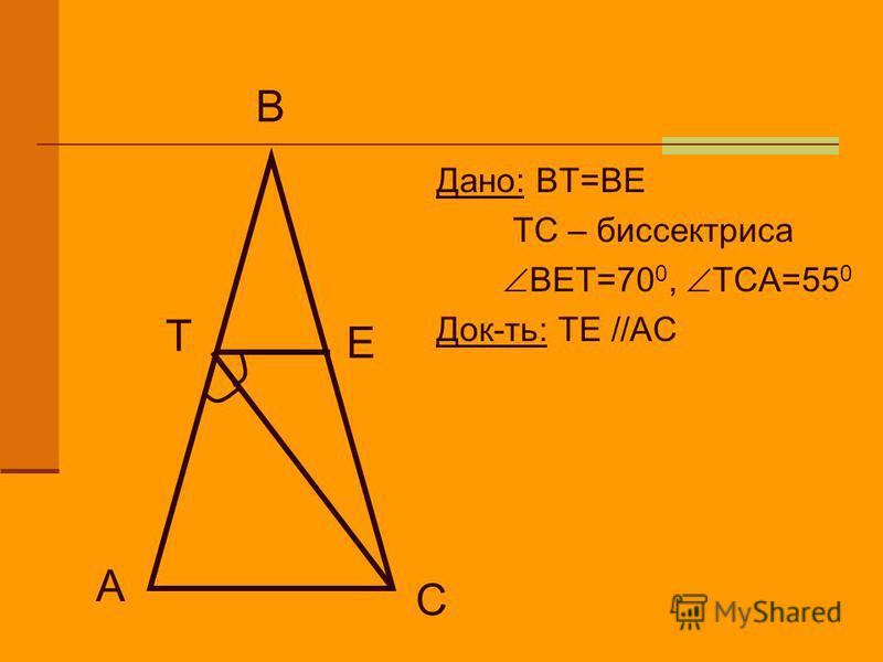 Дано: ВТ=ВЕ ТС – биссектриса ВЕТ=70 0, ТСА=55 0 Док-ть: ТЕ //АС А С Е В Т