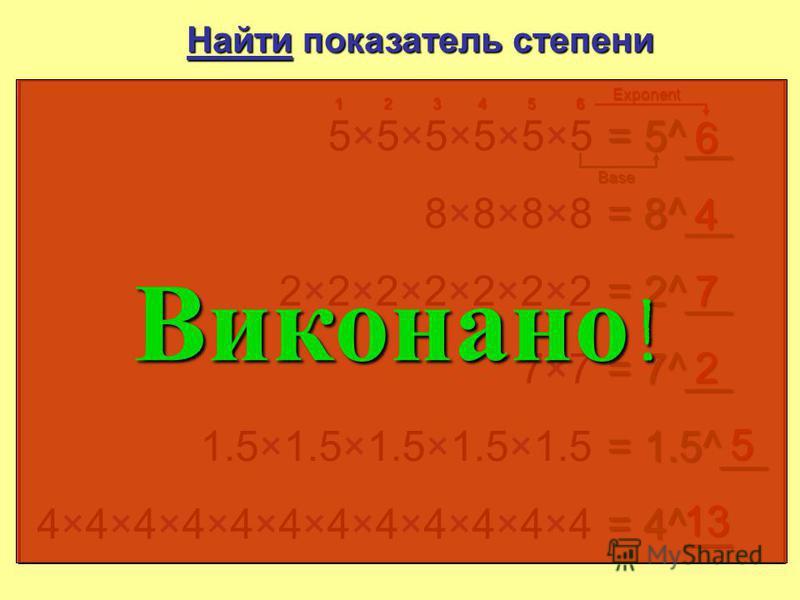 Знайти показник степіню 5×5×5×5×5×55×5×5×5×5×5 = 5__ 6 12345 6 8×8×8×88×8×8×8 = 8__ 4 2×2×2×2×2×2×22×2×2×2×2×2×2 = 2__ 7 7×77×7 = 7__ 2 1.5×1.5×1.5×1.5×1.5 = 1.5__ 5 4×4×4×4× 4×4×4×4× 4×4×4 = 4__ 11 Основа Показник