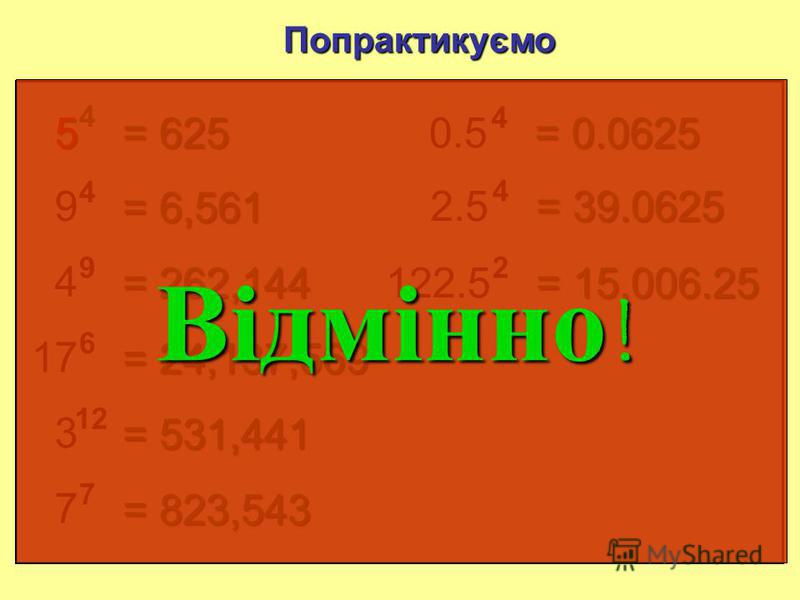 5 4 Попрактикуємо з калькулятором = 625 9 4 = 6 561 4 9 = 262 144 17 6 = 24 137 569 3 12 = 531 441 7 7 = 823 543 0.5 4 = 0.0625 2.5 4 = 39.0625 122.5 2 = 15 006.25