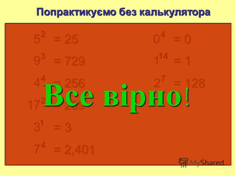5 2 Попрактикуємо без калькулятору = 25 9 3 = 729 4 4 = 256 17 2 = 289 3 1 = 3 7 4 = 2 401 0 4 = 0 1 14 = 1 0 x =0