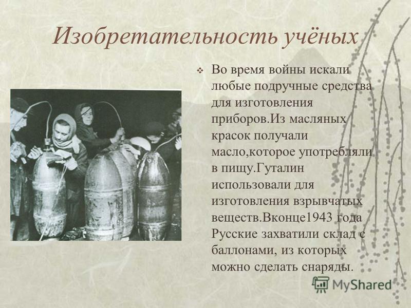 Изобретательность учёных Во время войны искали любые подручные средства для изготовления приборов.Из масляных красок получали масло,которое употребляли в пищу.Гуталин использовали для изготовления взрывчатых веществ.Вконце 1943 года Русские захватили