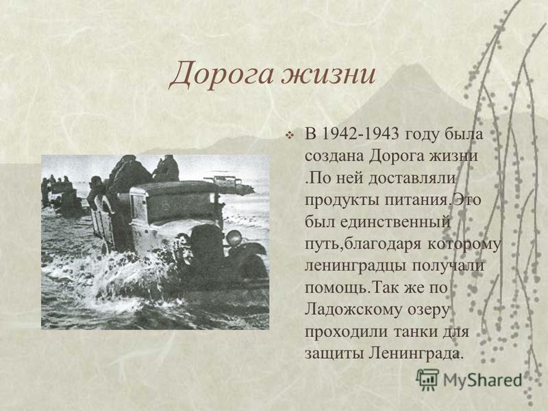 Дорога жизни В 1942-1943 году была создана Дорога жизни.По ней доставляли продукты питания.Это был единственный путь,благодаря которому ленинградцы получали помощь.Так же по Ладожскому озеру проходили танки для защиты Ленинграда.