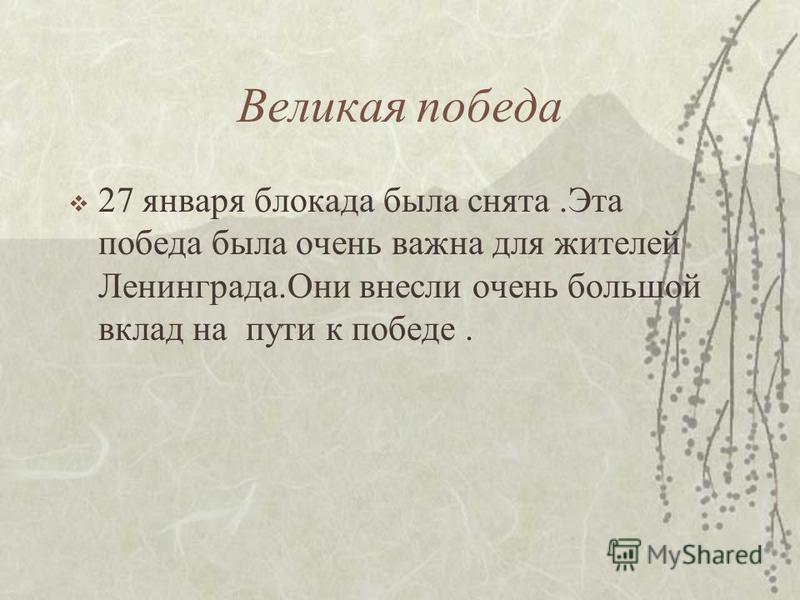 Великая победа 27 января блокада была снята.Эта победа была очень важна для жителей Ленинграда.Они внесли очень большой вклад на пути к победе.