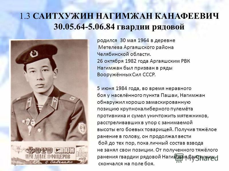 1.3 САИТХУЖИН НАГИМЖАН КАНАФЕЕВИЧ 30.05.64-5.06.84 гвардии рядовой родился 30 мая 1964 в деревне Метелева Аргаяшского района Челябинской области. 26 октября 1982 года Аргаяшским РВК Нагимжан был призван в ряды Вооружённых Сил СССР. 5 июня 1984 года,