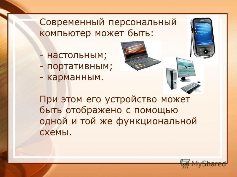 Современный персональный компьютер может быть: - настольным; - портативным; - карманным. При этом его устройство может быть отображено с помощью одной и той же функциональной схемы.