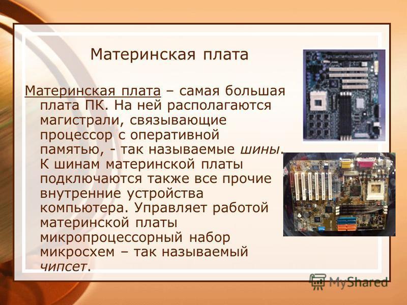 Материнская плата Материнская плата – самая большая плата ПК. На ней располагаются магистрали, связывающие процессор с оперативной памятью, - так называемые шины. К шинам материнской платы подключаются также все прочие внутренние устройства компьютер