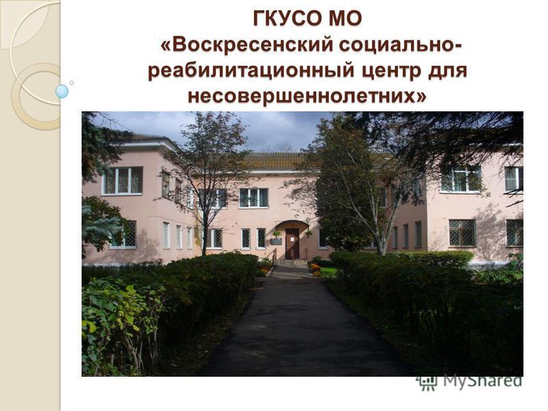 ГКУСО МО « Воскресенский социально - реабилитационный центр для несовершеннолетних »