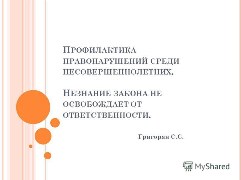 П РОФИЛАКТИКА ПРАВОНАРУШЕНИЙ СРЕДИ НЕСОВЕРШЕННОЛЕТНИХ. Н ЕЗНАНИЕ ЗАКОНА НЕ ОСВОБОЖДАЕТ ОТ ОТВЕТСТВЕННОСТИ. Григорян С.С.