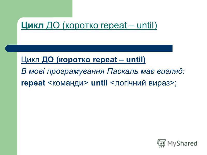 Цикл ДО (коротко repeat – until) В мові програмування Паскаль має вигляд: repeat until ;