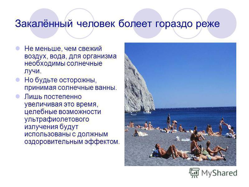 Закалённый человек болеет гораздо реже Не меньше, чем свежий воздух, вода, для организма необходимы солнечные лучи. Но будьте осторожны, принимая солнечные ванны. Лишь постепенно увеличивая это время, целебные возможности ультрафиолетового излучения