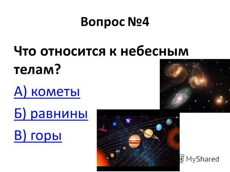 Вопрос 4 Что относится к небесным телам? А) кометы Б) равнины В) горы