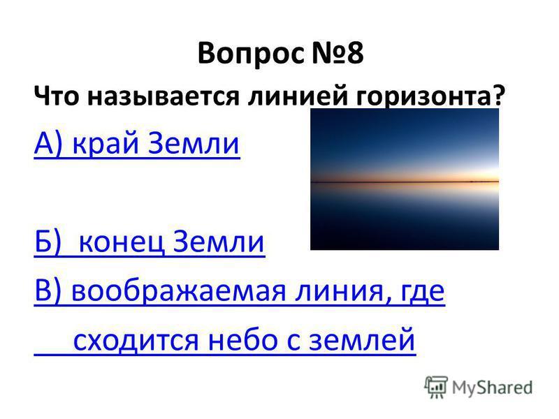 Вопрос 8 Что называется линией горизонта? А) край Земли Б) конец Земли В) воображаемая линия, где сходится небо с землей