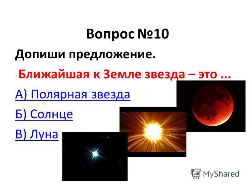 Вопрос 10 Допиши предложение. Ближайшая к Земле звезда – это... А) Полярная звезда Б) Солнце В) Луна