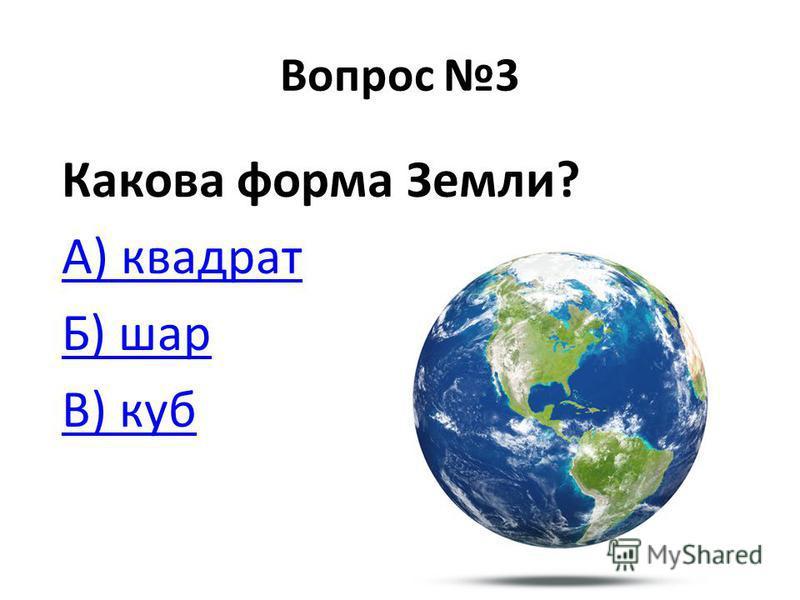 Вопрос 3 Какова форма Земли? А) квадрат Б) шар В) куб