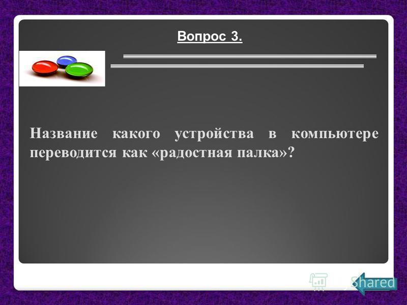 Вопрос 3. Название какого устройства в компьютере переводится как «радостная палка»?