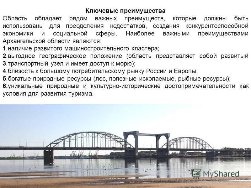 Ключевые преимущества Область обладает рядом важных преимуществ, которые должны быть использованы для преодоления недостатков, создания конкурентоспособной экономики и социальной сферы. Наиболее важными преимуществами Архангельской области являются: