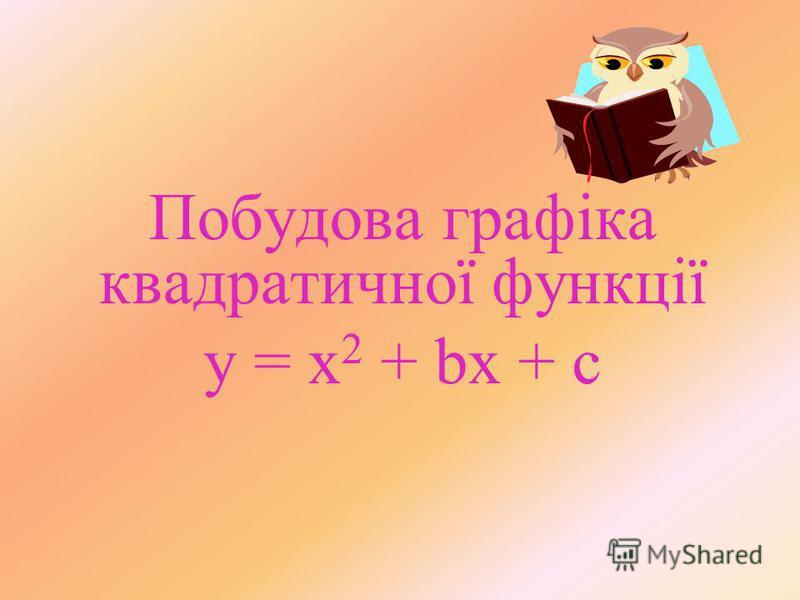 Побудова графіка квадратичної функції y = x 2 + bx + c