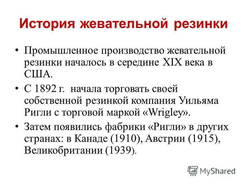 История жевательной резинки Промышленное производство жевательной резинки началось в середине XIX века в США. С 1892 г. начала торговать своей собственной резинкой компания Уильяма Ригли с торговой маркой «Wrigley». Затем появились фабрики «Ригли» в