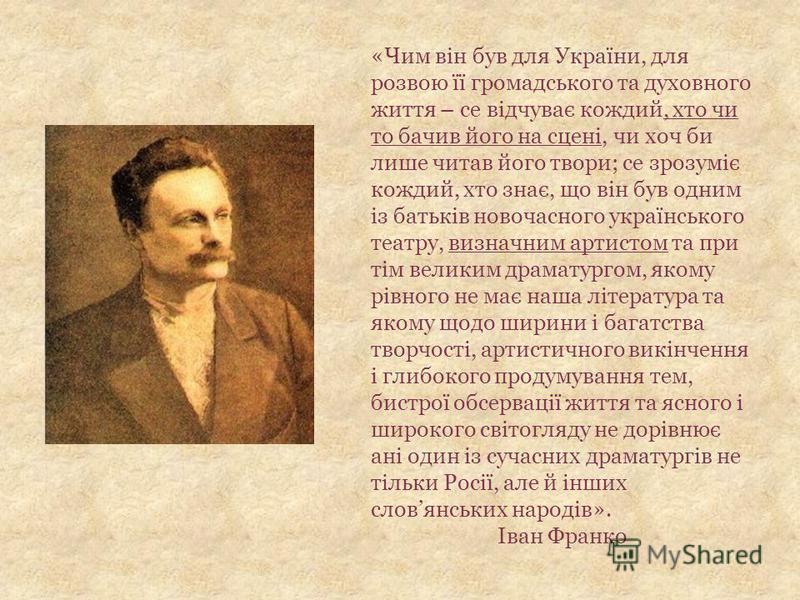 «Чим він був для України, для розвою її громадського та духовного життя – се відчуває кождий, хто чи то бачив його на сцені, чи хоч би лише читав його твори; се зрозуміє кождий, хто знає, що він був одним із батьків новочасного українського театру, в