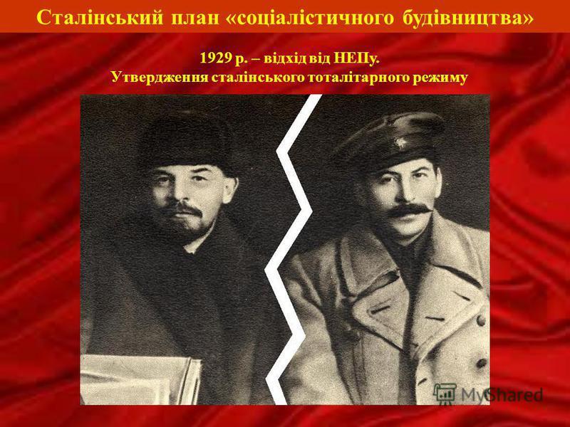 Сталінський план «соціалістичного будівництва» 1929 р. – відхід від НЕПу. Утвердження сталінського тоталітарного режиму