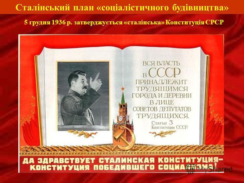 Сталінський план «соціалістичного будівництва» 5 грудня 1936 р. затверджується «сталінська» Конституція СРСР